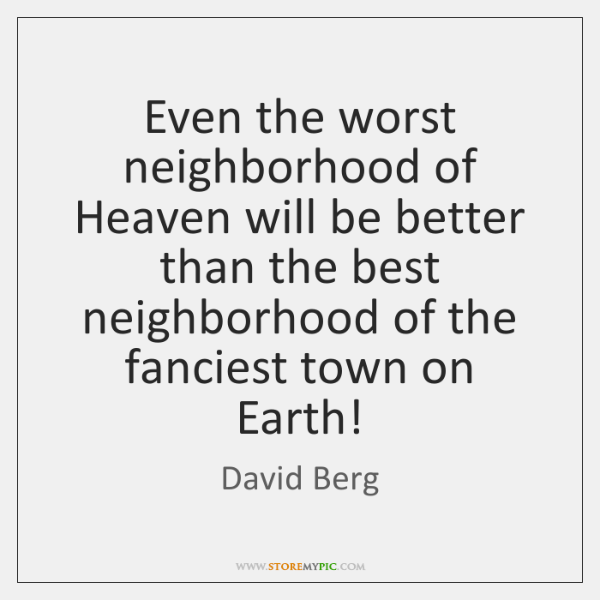 Even the worst neighborhood of Heaven will be better than the best ...