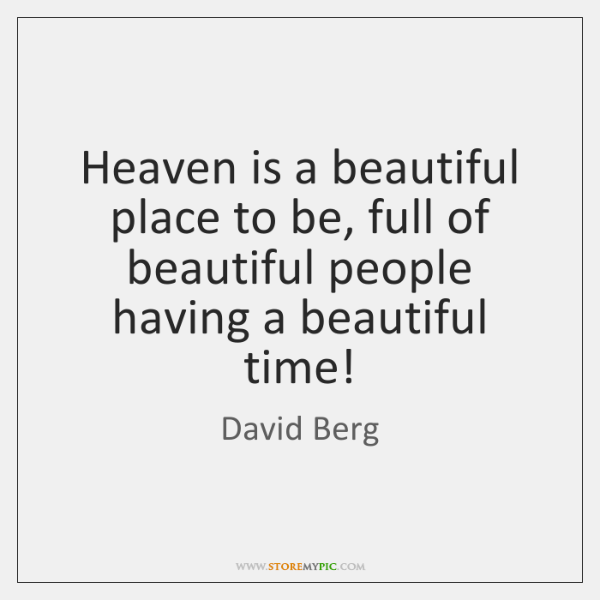 Heaven is a beautiful place to be, full of beautiful people having ...