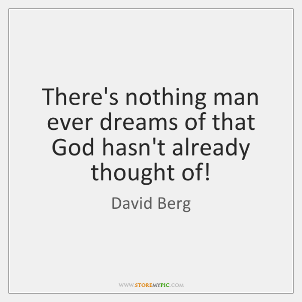 There's nothing man ever dreams of that God hasn't already thought of!