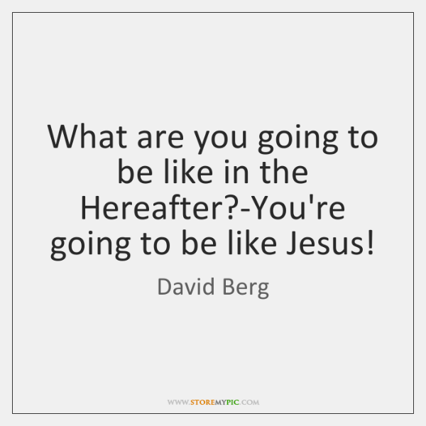 What are you going to be like in the Hereafter?-You're going ...