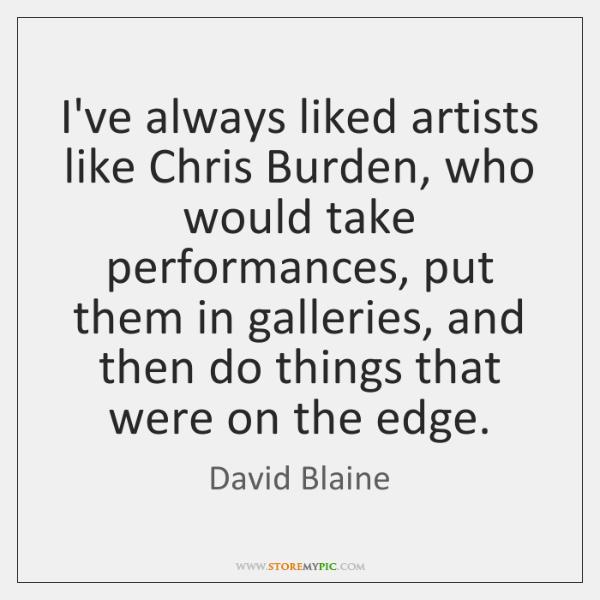 I've always liked artists like Chris Burden, who would take performances, put ...