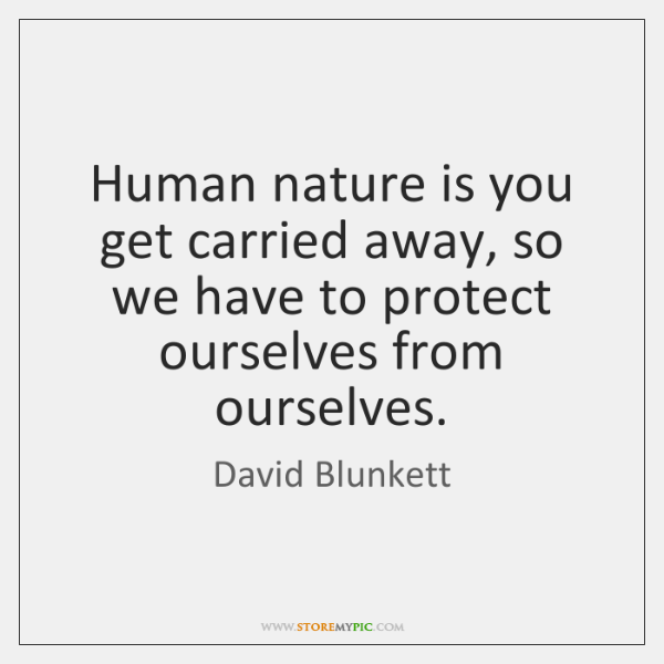 Human nature is you get carried away, so we have to protect ...