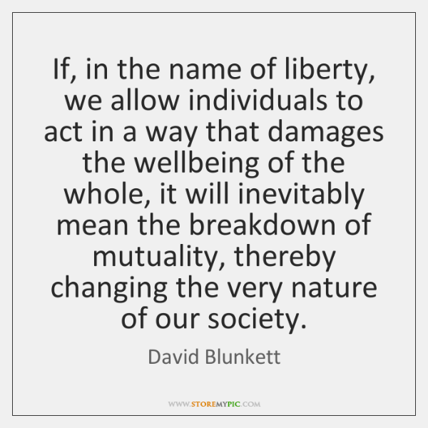 If, in the name of liberty, we allow individuals to act in ...