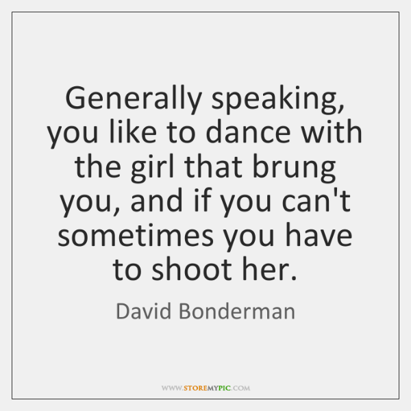 Generally speaking, you like to dance with the girl that brung you, ...