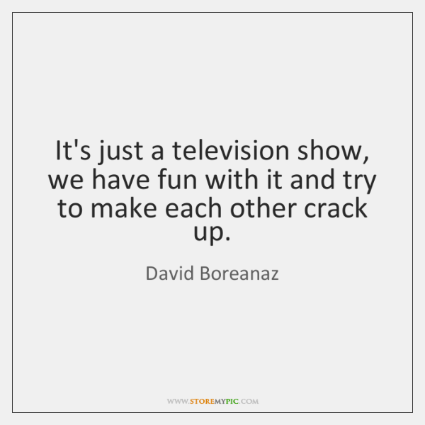 It's just a television show, we have fun with it and try ...