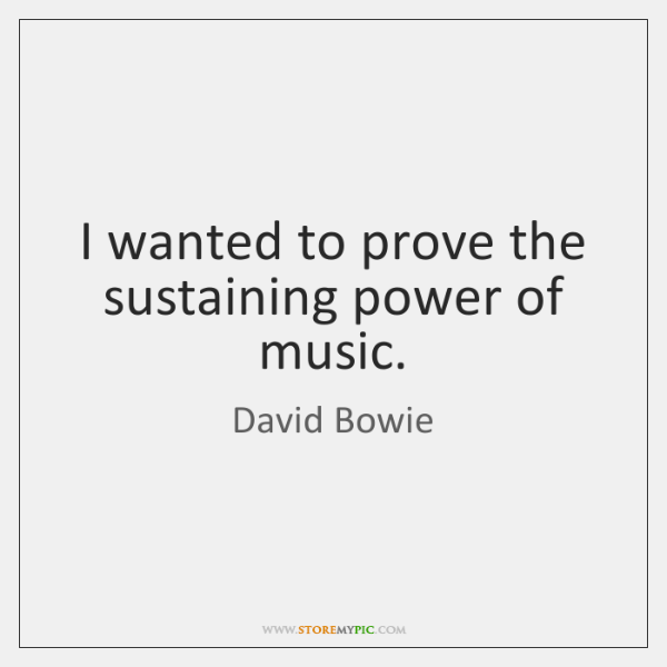 I wanted to prove the sustaining power of music.
