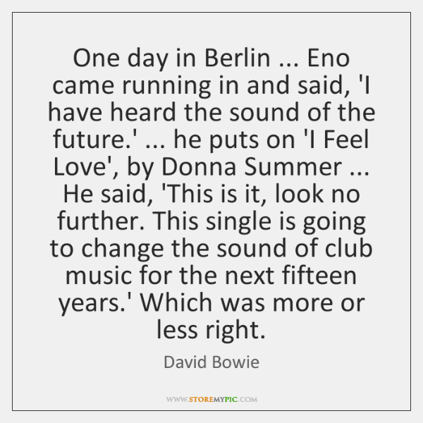 One day in Berlin ... Eno came running in and said, 'I have ...