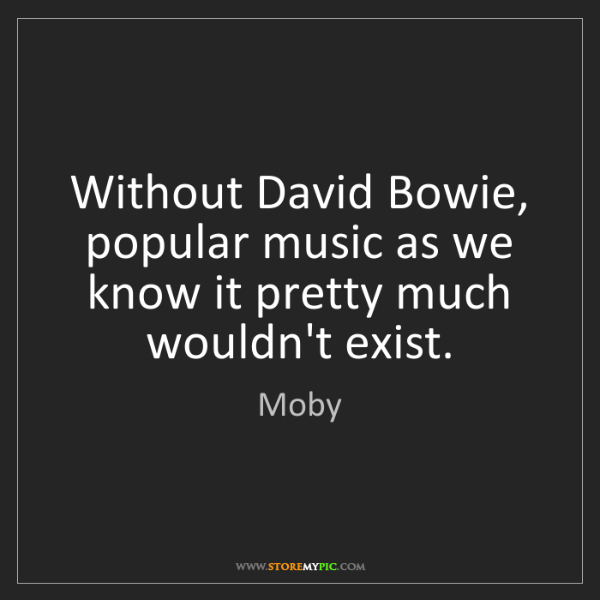 Moby: Without David Bowie, popular music as we know it pretty...
