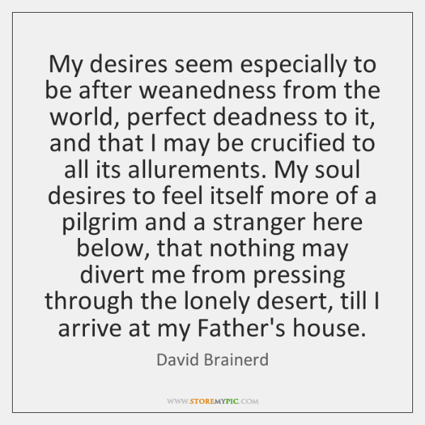 My desires seem especially to be after weanedness from the world, perfect ...