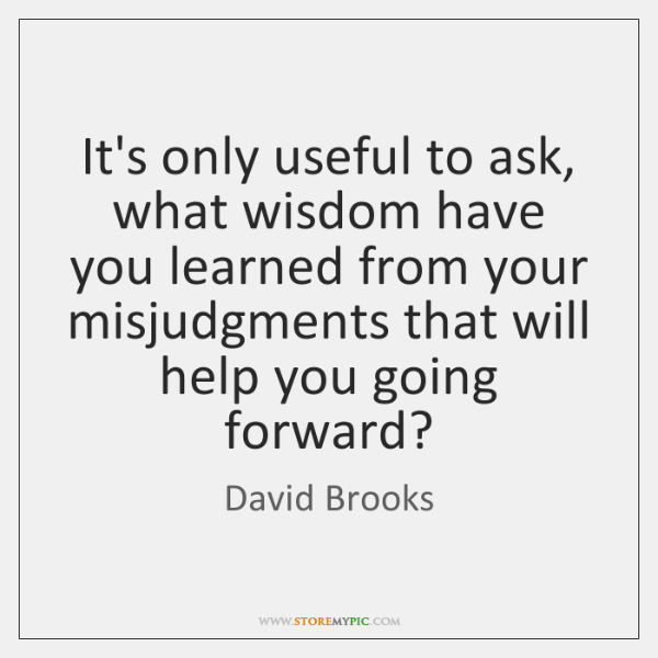 It's only useful to ask, what wisdom have you learned from your ...