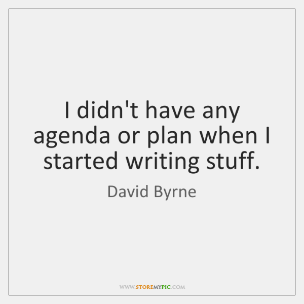 I didn't have any agenda or plan when I started writing stuff.