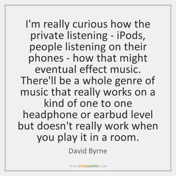 I'm really curious how the private listening - iPods, people listening on ...