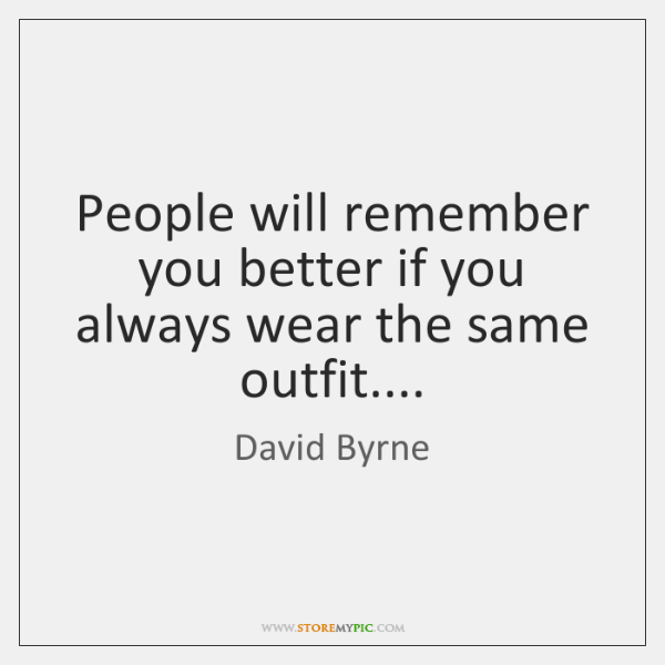 People will remember you better if you always wear the same outfit....