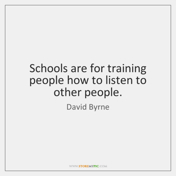Schools are for training people how to listen to other people.