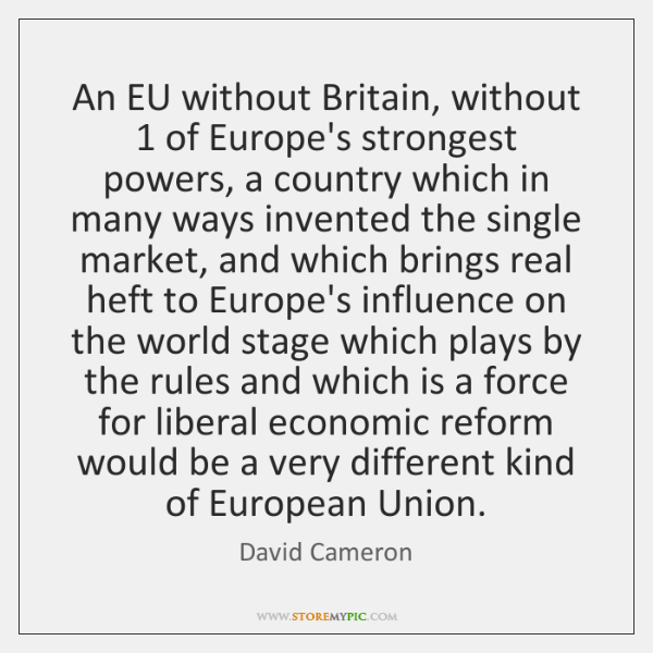 An EU without Britain, without 1 of Europe's strongest powers, a country which ...