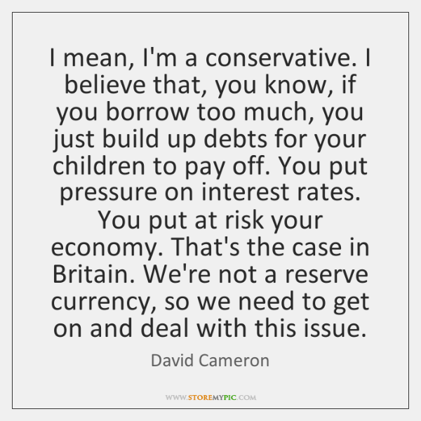 I mean, I'm a conservative. I believe that, you know, if you ...
