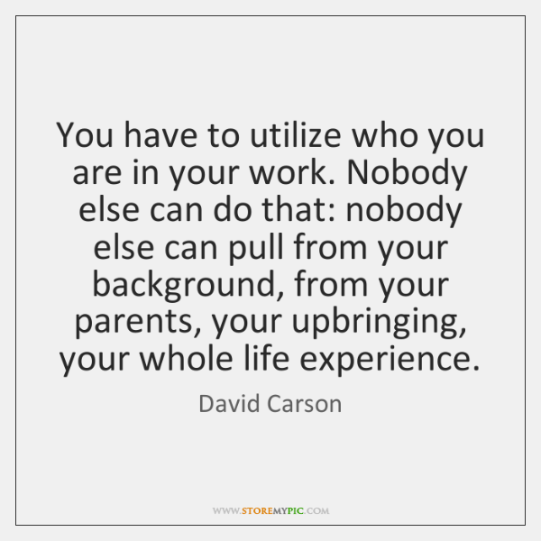 You have to utilize who you are in your work. Nobody else ...