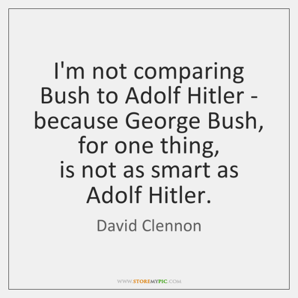 I'm not comparing Bush to Adolf Hitler -   because George Bush, for ...