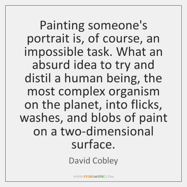 Painting someone's portrait is, of course, an impossible task. What an absurd ...