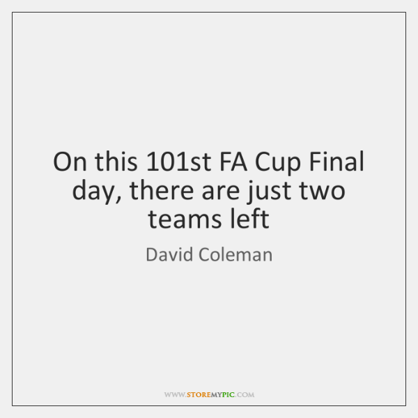On this 101st FA Cup Final day, there are just two teams ...