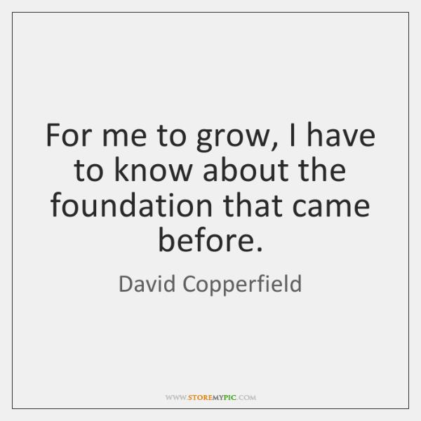 For me to grow, I have to know about the foundation that ...