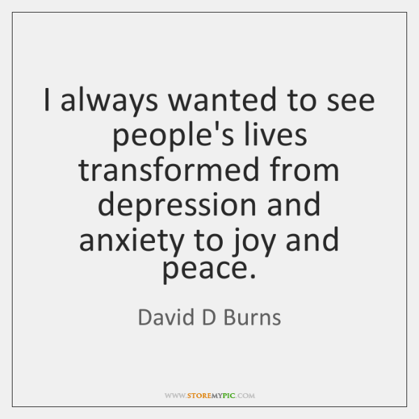 I always wanted to see people's lives transformed from depression and anxiety ...