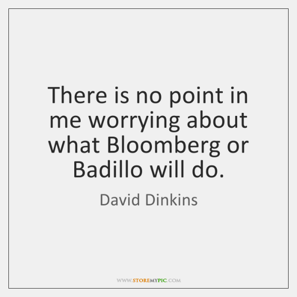 There is no point in me worrying about what Bloomberg or Badillo ...