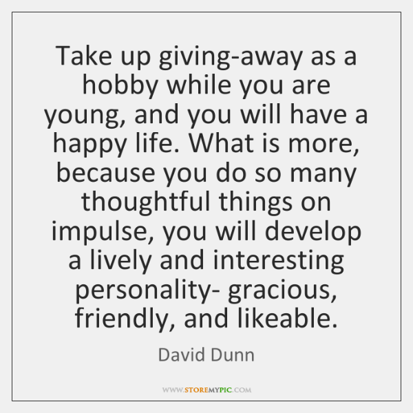 Take up giving-away as a hobby while you are young, and you ...