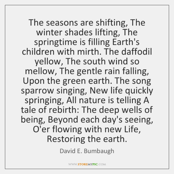 The seasons are shifting, The winter shades lifting, The springtime is filling ...