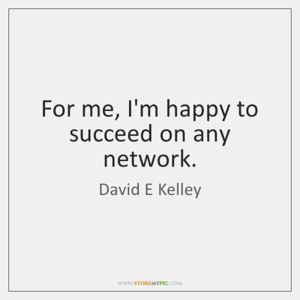For me, I'm happy to succeed on any network.