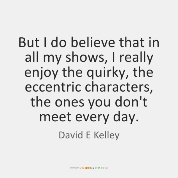 But I do believe that in all my shows, I really enjoy ...