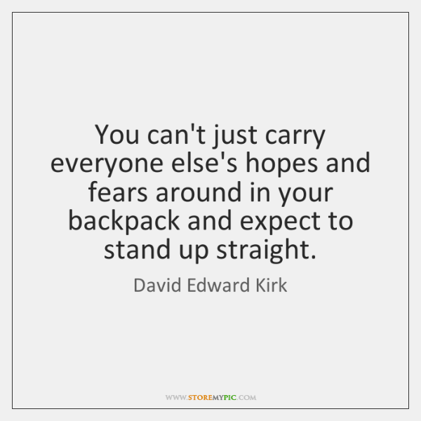 You can't just carry everyone else's hopes and fears around in your ...