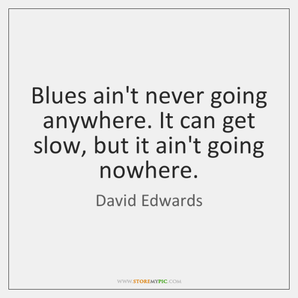 Blues ain't never going anywhere. It can get slow, but it ain't ...