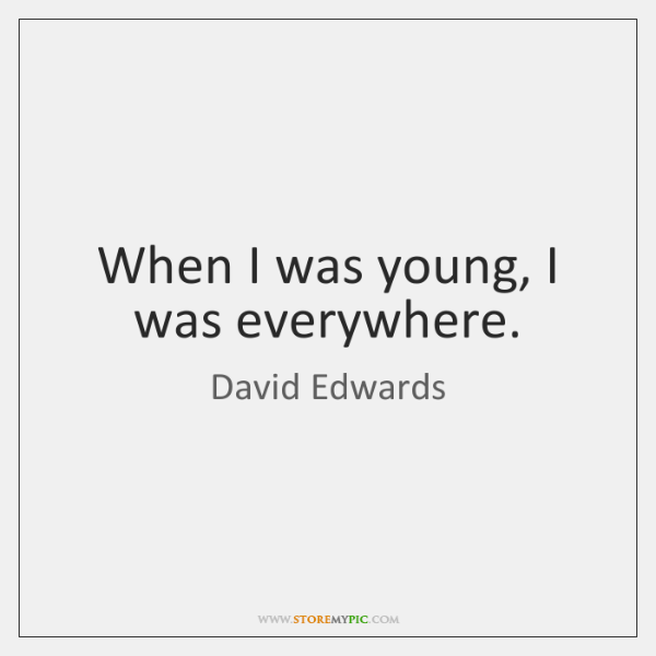 When I was young, I was everywhere.