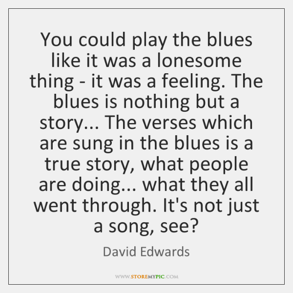 You could play the blues like it was a lonesome thing - ...
