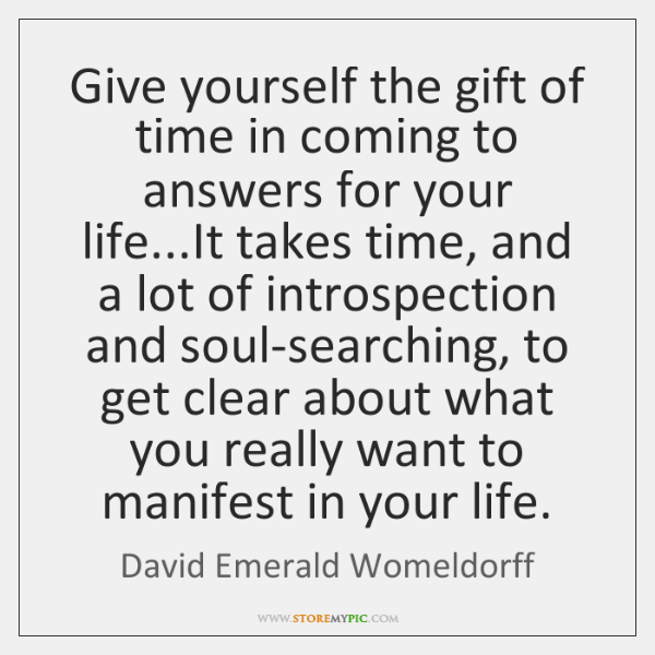 Give yourself the gift of time in coming to answers for your ...