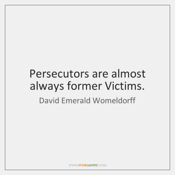 Persecutors are almost always former Victims.