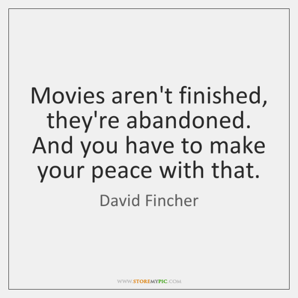Movies aren't finished, they're abandoned. And you have to make your peace ...