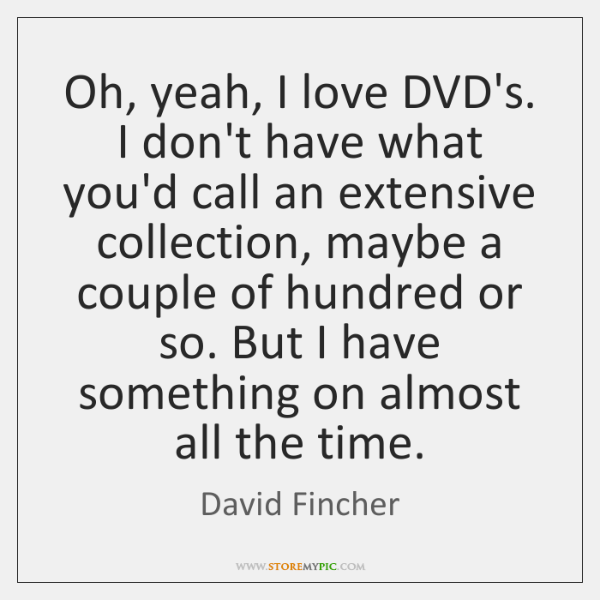 Oh, yeah, I love DVD's. I don't have what you'd call an ...