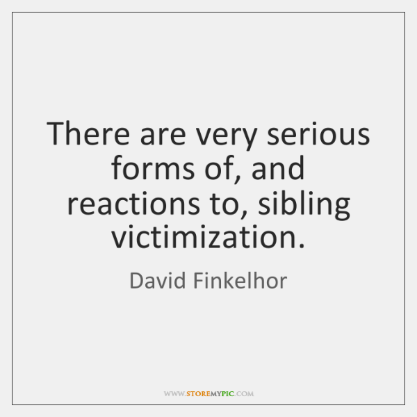There are very serious forms of, and reactions to, sibling victimization.