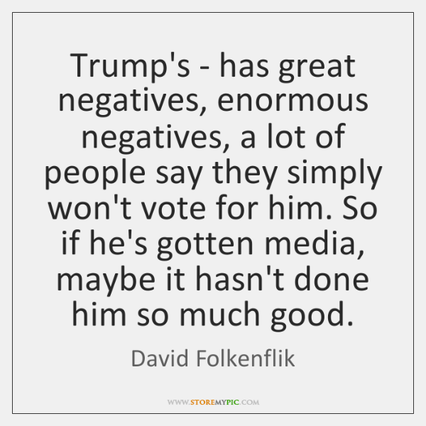 Trump's - has great negatives, enormous negatives, a lot of people say ...