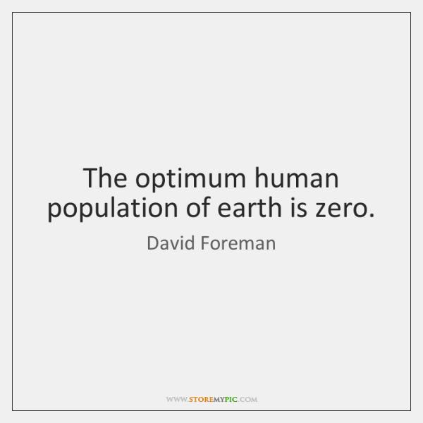 The optimum human population of earth is zero.