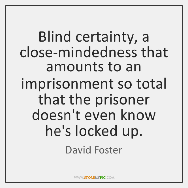 Blind certainty, a close-mindedness that amounts to an imprisonment so total that ...