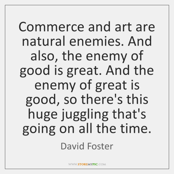 Commerce and art are natural enemies. And also, the enemy of good ...