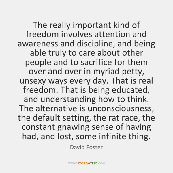 The really important kind of freedom involves attention and awareness and discipline, ...