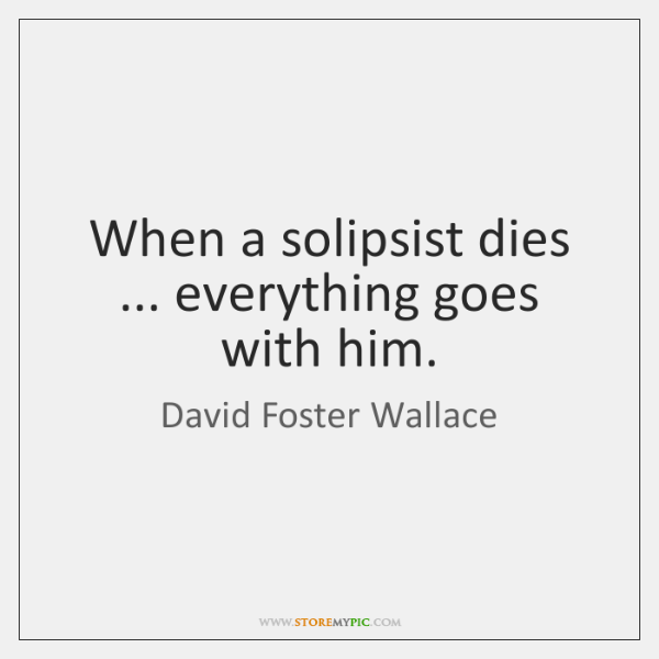 When a solipsist dies ... everything goes with him.