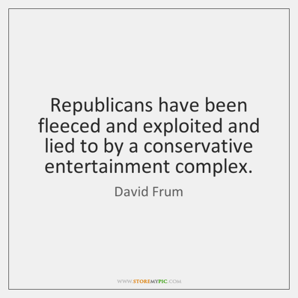 Republicans have been fleeced and exploited and lied to by a conservative ...