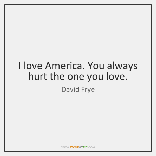I love America. You always hurt the one you love.