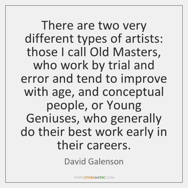 There are two very different types of artists: those I call Old ...