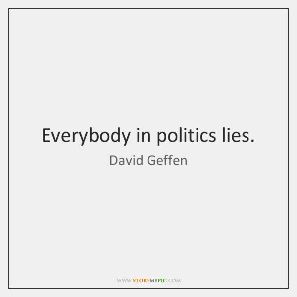 Everybody in politics lies.